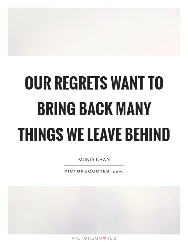 Our regrets want to bring back many things we leave behind Picture Quote #1