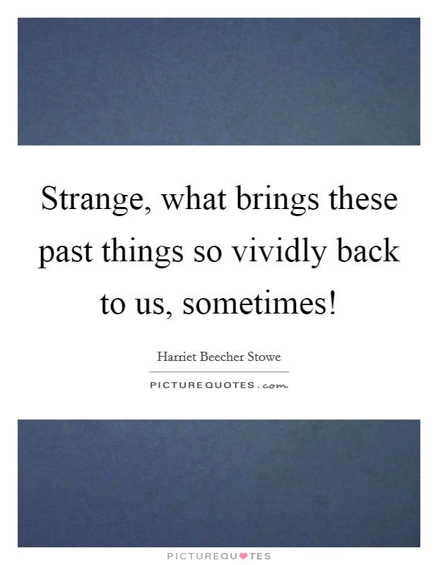 Strange, what brings these past things so vividly back to us, sometimes! Picture Quote #1