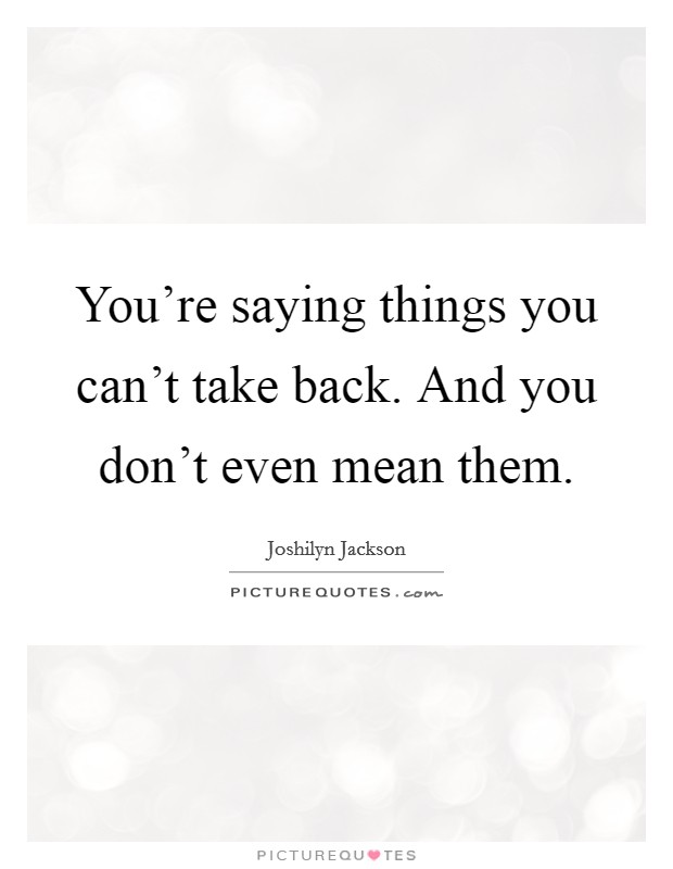 You're saying things you can't take back. And you don't even mean them Picture Quote #1