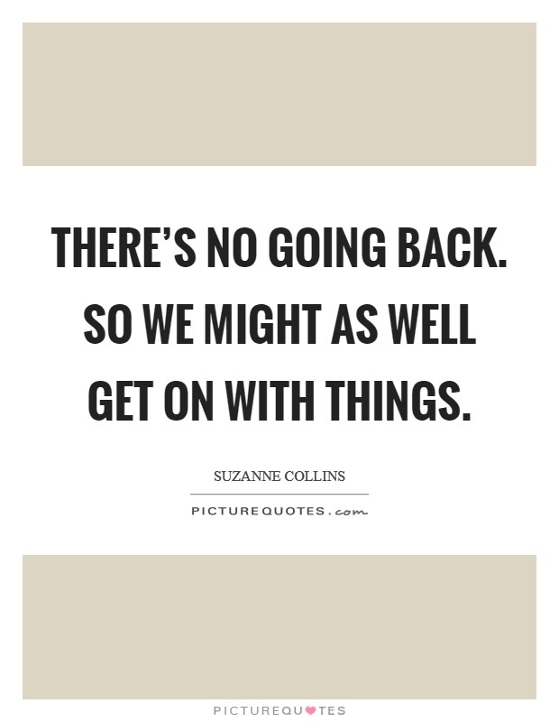 There's no going back. So we might as well get on with things Picture Quote #1