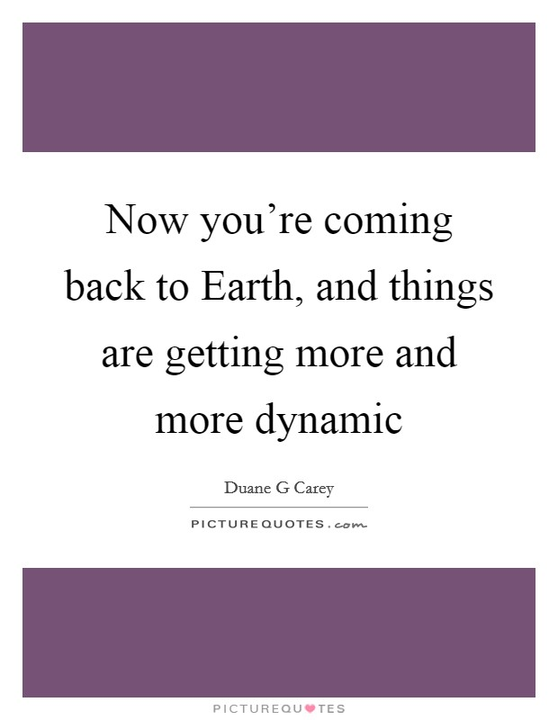 Now you're coming back to Earth, and things are getting more and more dynamic Picture Quote #1