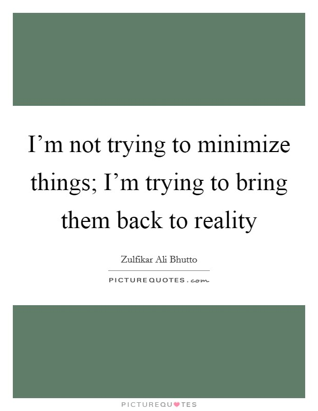 I'm not trying to minimize things; I'm trying to bring them back to reality Picture Quote #1