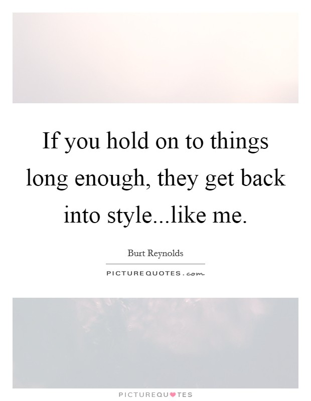If you hold on to things long enough, they get back into style...like me Picture Quote #1