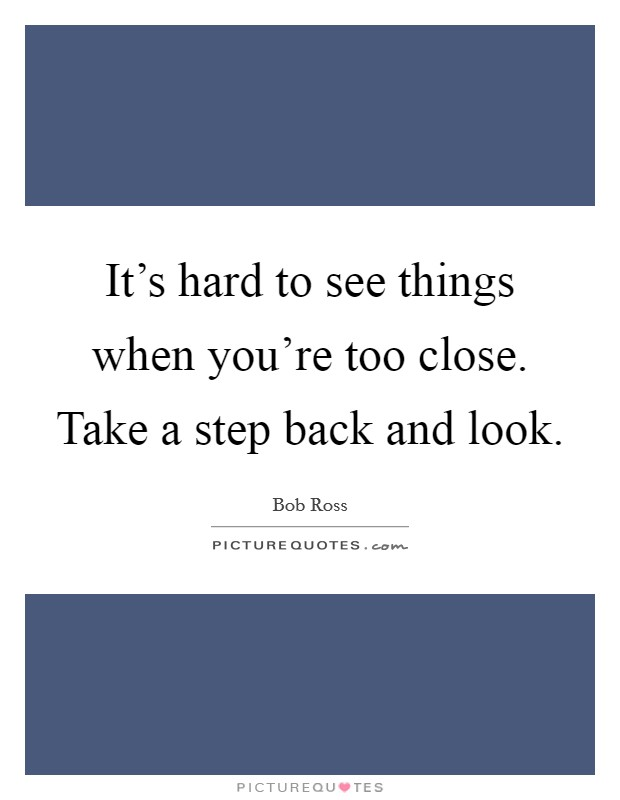 It's hard to see things when you're too close. Take a step back and look Picture Quote #1