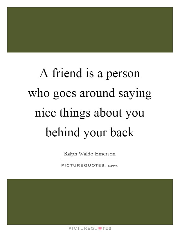 A friend is a person who goes around saying nice things about you behind your back Picture Quote #1