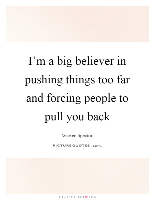 I'm a big believer in pushing things too far and forcing people to pull you back Picture Quote #1