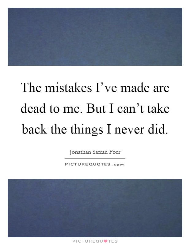 The mistakes I've made are dead to me. But I can't take back the things I never did Picture Quote #1