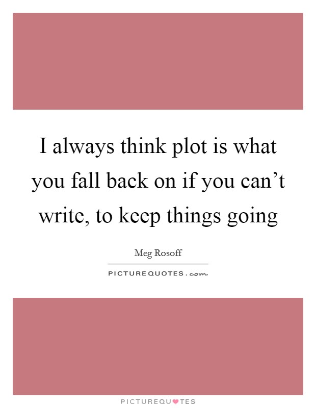 I always think plot is what you fall back on if you can't write, to keep things going Picture Quote #1