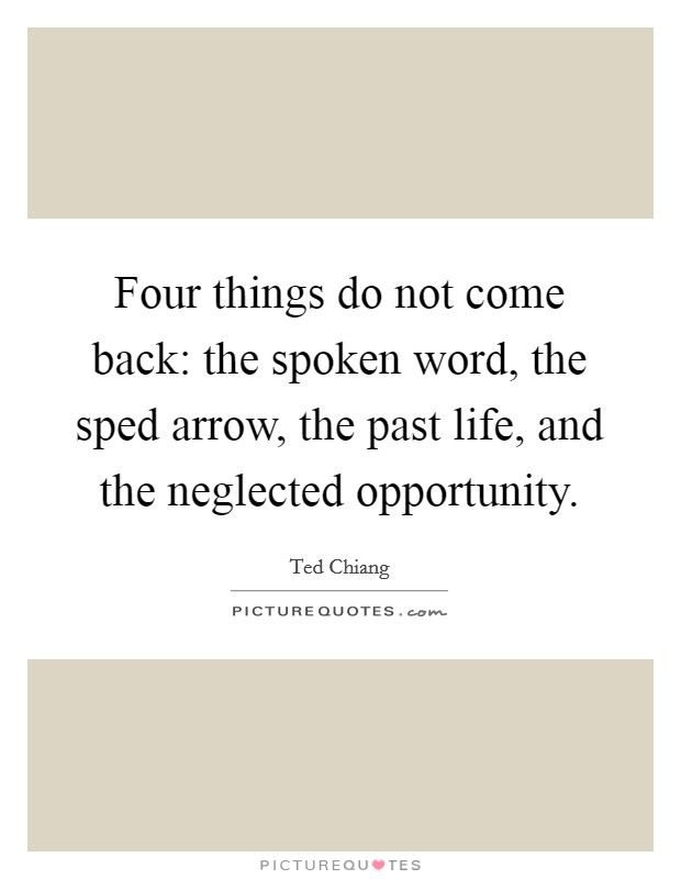 Four things do not come back: the spoken word, the sped arrow, the past life, and the neglected opportunity Picture Quote #1