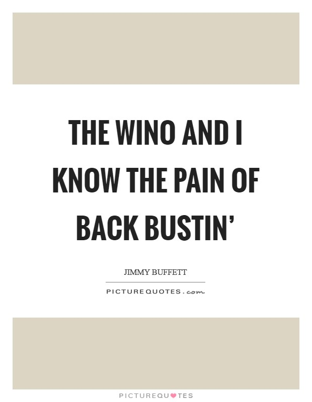 The wino and I know the pain of back bustin' Picture Quote #1