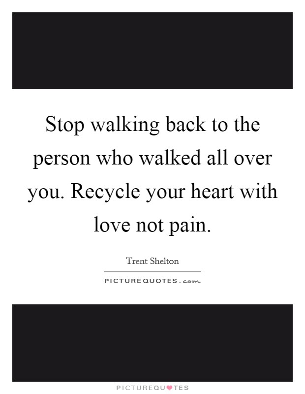 Stop walking back to the person who walked all over you. Recycle your heart with love not pain Picture Quote #1