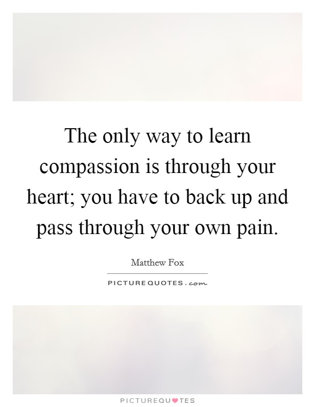 The only way to learn compassion is through your heart; you have to back up and pass through your own pain Picture Quote #1