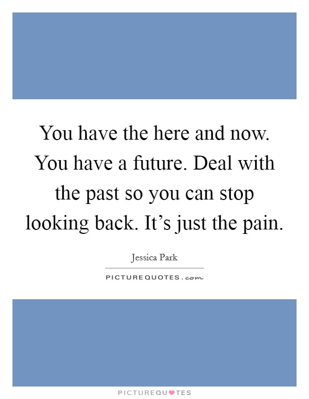 You have the here and now. You have a future. Deal with the past so you can stop looking back. It's just the pain Picture Quote #1
