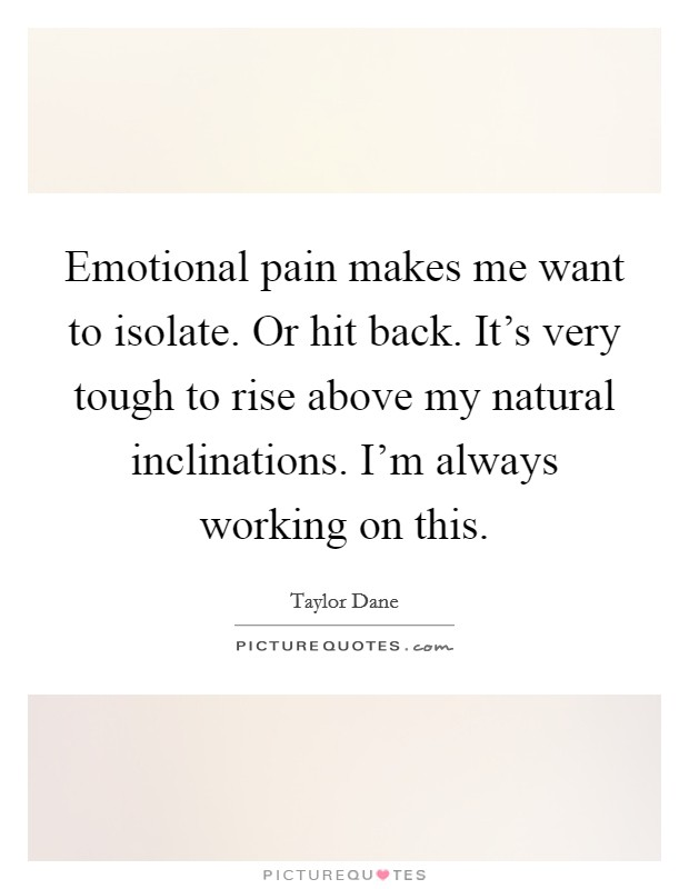 Emotional pain makes me want to isolate. Or hit back. It's very tough to rise above my natural inclinations. I'm always working on this Picture Quote #1