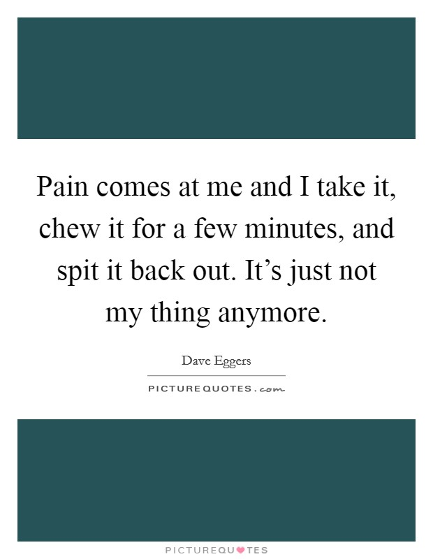 Pain comes at me and I take it, chew it for a few minutes, and spit it back out. It's just not my thing anymore Picture Quote #1