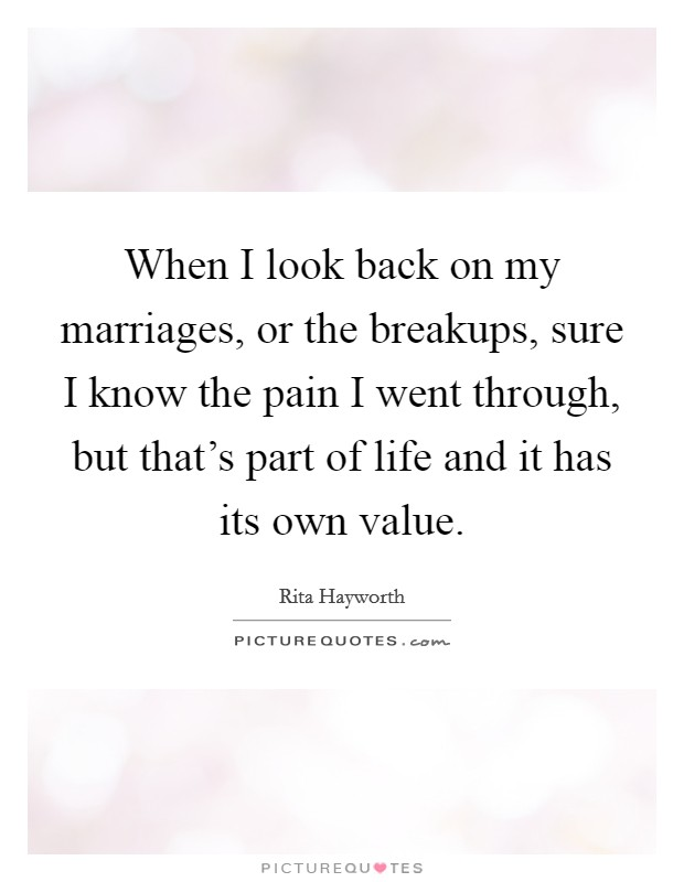 When I look back on my marriages, or the breakups, sure I know the pain I went through, but that's part of life and it has its own value Picture Quote #1