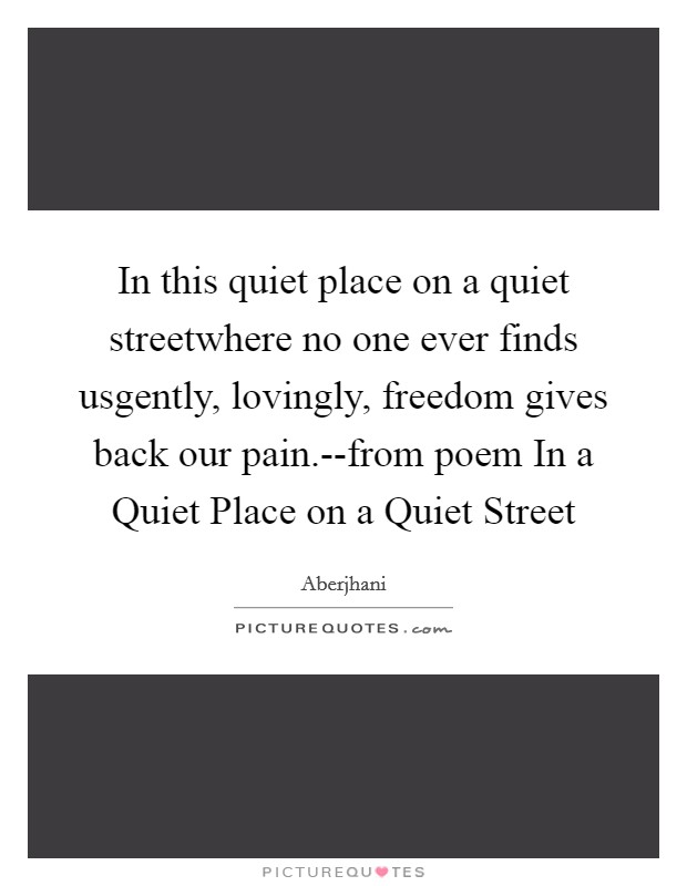 In this quiet place on a quiet streetwhere no one ever finds usgently, lovingly, freedom gives back our pain.--from poem In a Quiet Place on a Quiet Street Picture Quote #1