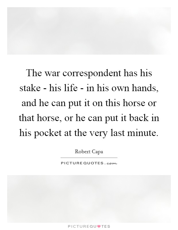 The war correspondent has his stake - his life - in his own hands, and he can put it on this horse or that horse, or he can put it back in his pocket at the very last minute Picture Quote #1