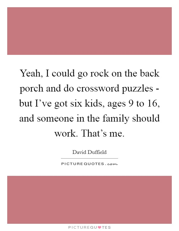 Yeah, I could go rock on the back porch and do crossword puzzles - but I've got six kids, ages 9 to 16, and someone in the family should work. That's me. Picture Quote #1