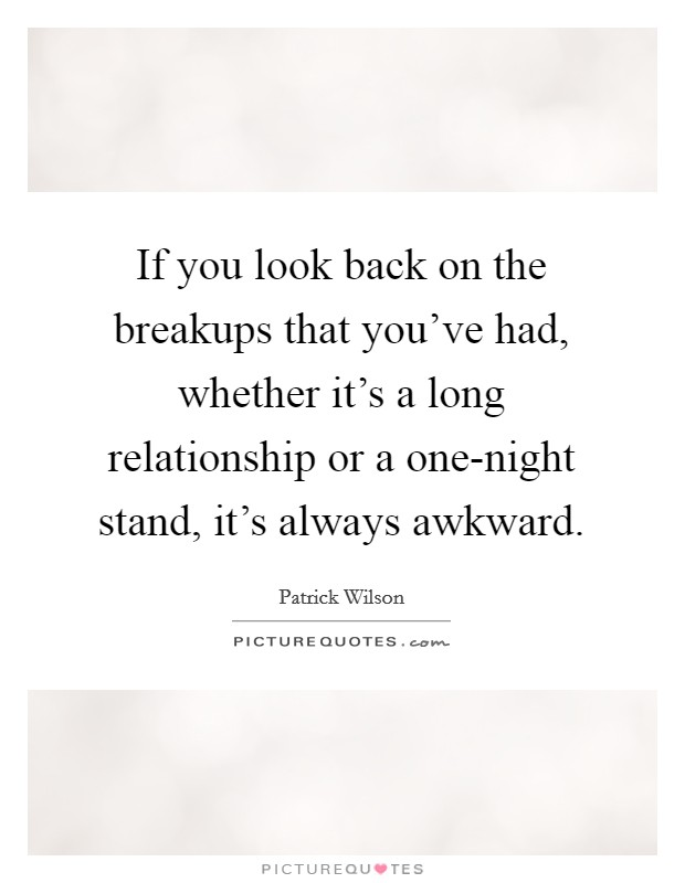 If you look back on the breakups that you've had, whether it's a long relationship or a one-night stand, it's always awkward Picture Quote #1