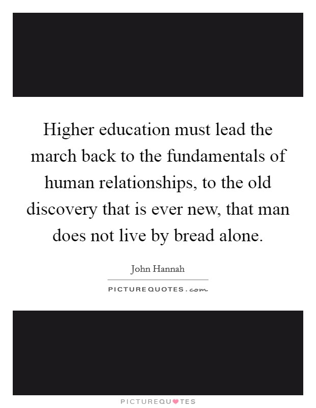 Higher education must lead the march back to the fundamentals of human relationships, to the old discovery that is ever new, that man does not live by bread alone Picture Quote #1