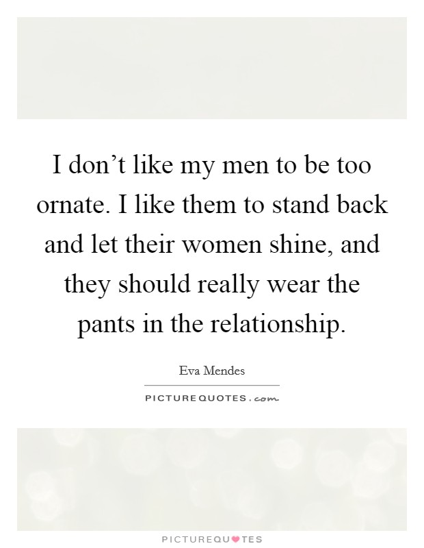 I don't like my men to be too ornate. I like them to stand back and let their women shine, and they should really wear the pants in the relationship Picture Quote #1