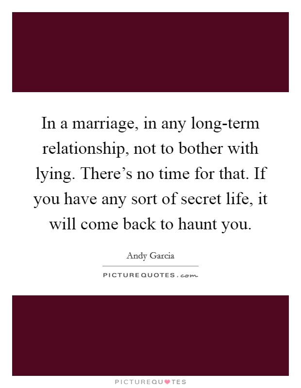 In a marriage, in any long-term relationship, not to bother with lying. There's no time for that. If you have any sort of secret life, it will come back to haunt you Picture Quote #1