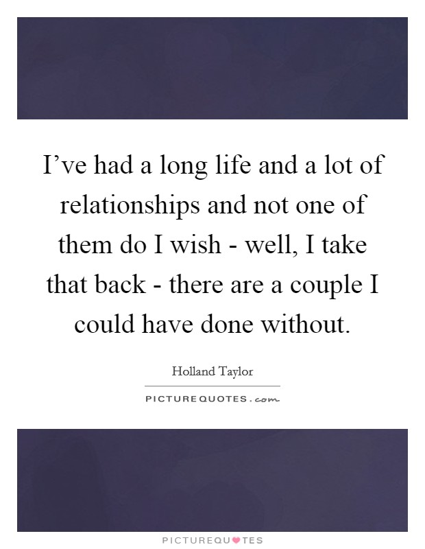 I've had a long life and a lot of relationships and not one of them do I wish - well, I take that back - there are a couple I could have done without Picture Quote #1