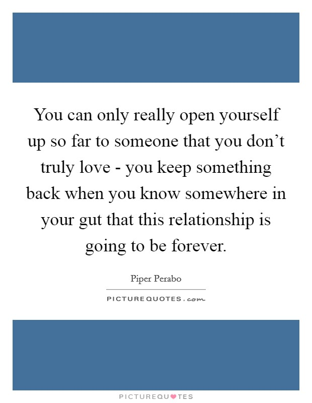 You can only really open yourself up so far to someone that you don't truly love - you keep something back when you know somewhere in your gut that this relationship is going to be forever Picture Quote #1