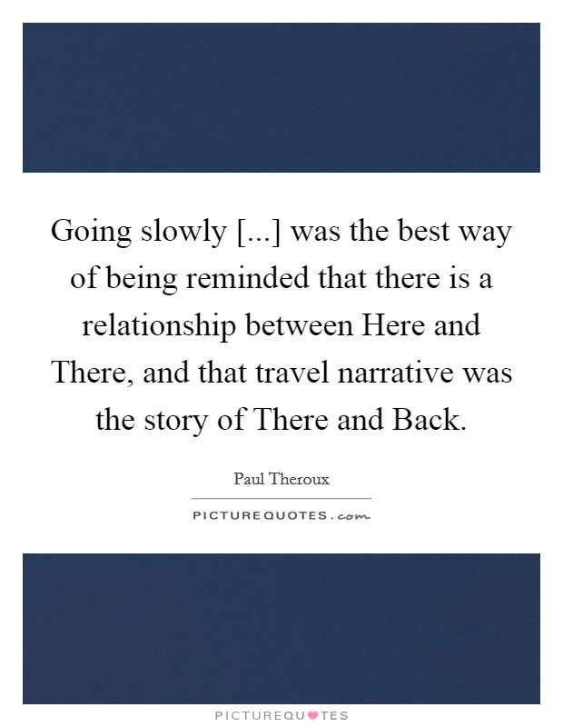 Going slowly [...] was the best way of being reminded that there is a relationship between Here and There, and that travel narrative was the story of There and Back Picture Quote #1