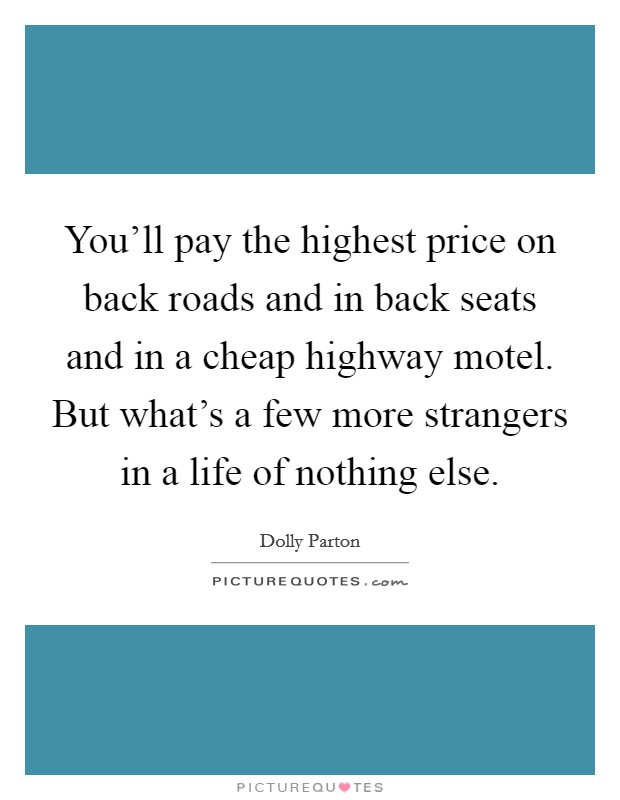 You'll pay the highest price on back roads and in back seats and in a cheap highway motel. But what's a few more strangers in a life of nothing else Picture Quote #1