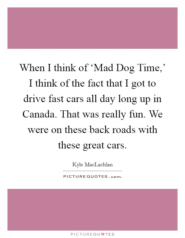 When I think of 'Mad Dog Time,' I think of the fact that I got to drive fast cars all day long up in Canada. That was really fun. We were on these back roads with these great cars Picture Quote #1