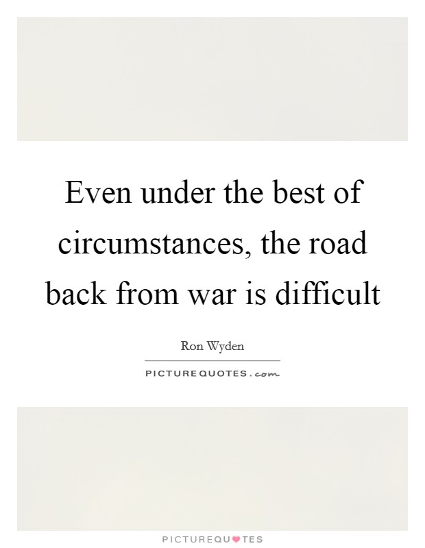 Even under the best of circumstances, the road back from war is difficult Picture Quote #1