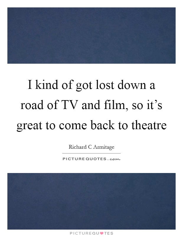 I kind of got lost down a road of TV and film, so it's great to come back to theatre Picture Quote #1