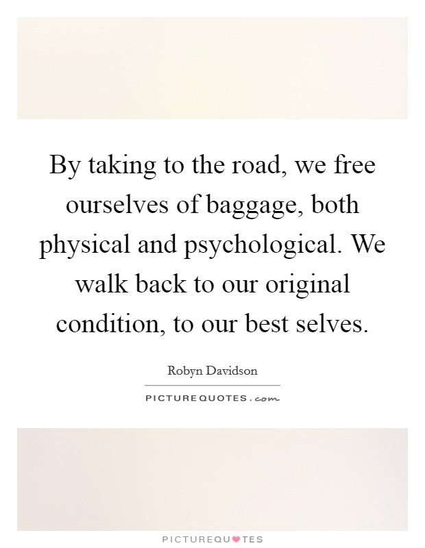 By taking to the road, we free ourselves of baggage, both physical and psychological. We walk back to our original condition, to our best selves Picture Quote #1