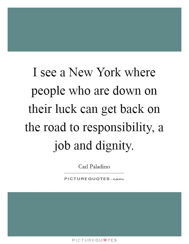 I see a New York where people who are down on their luck can get back on the road to responsibility, a job and dignity Picture Quote #1