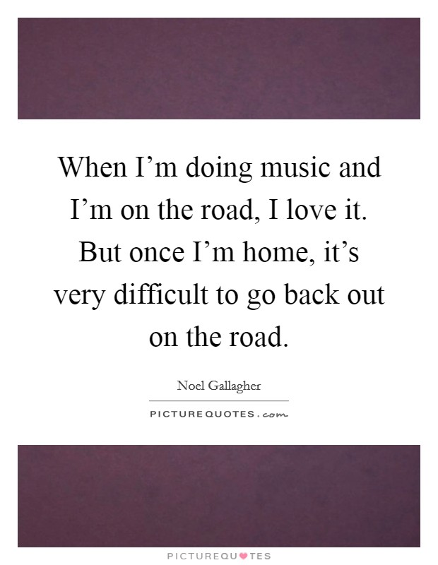 When I'm doing music and I'm on the road, I love it. But once I'm home, it's very difficult to go back out on the road Picture Quote #1