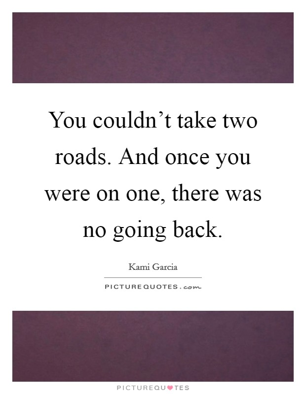 You couldn't take two roads. And once you were on one, there was no going back Picture Quote #1