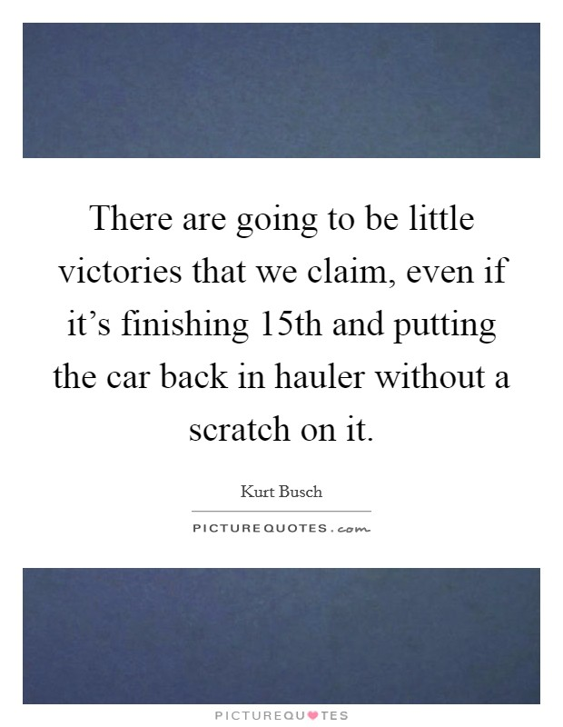 There are going to be little victories that we claim, even if it's finishing 15th and putting the car back in hauler without a scratch on it. Picture Quote #1
