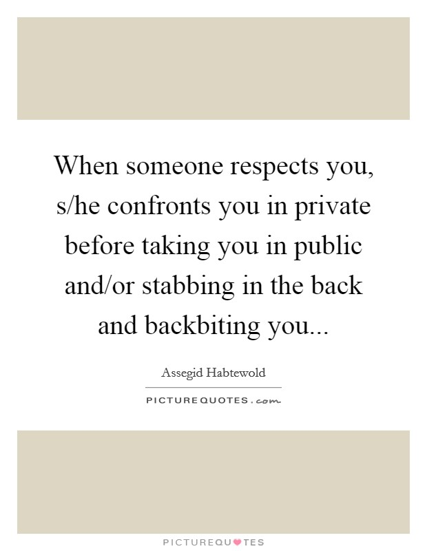 When someone respects you, s/he confronts you in private before taking you in public and/or stabbing in the back and backbiting you Picture Quote #1