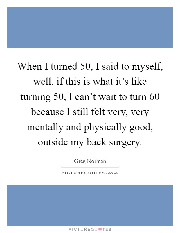 When I turned 50, I said to myself, well, if this is what it's like turning 50, I can't wait to turn 60 because I still felt very, very mentally and physically good, outside my back surgery. Picture Quote #1