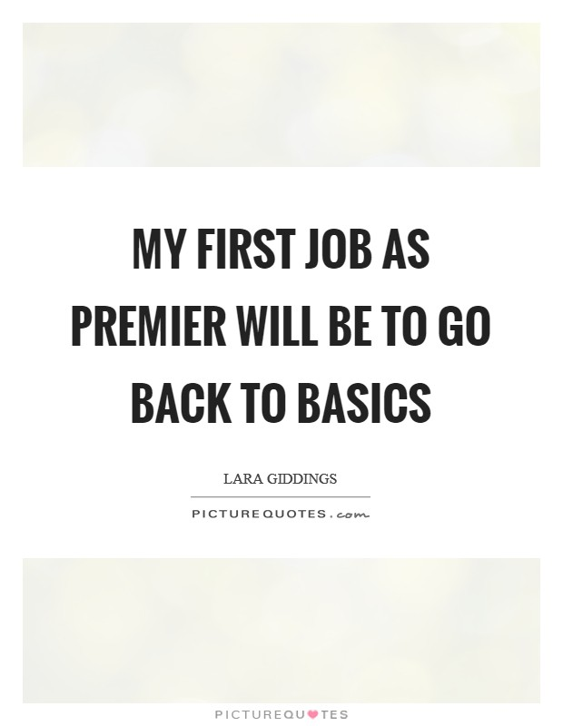 My first job as premier will be to go back to basics Picture Quote #1