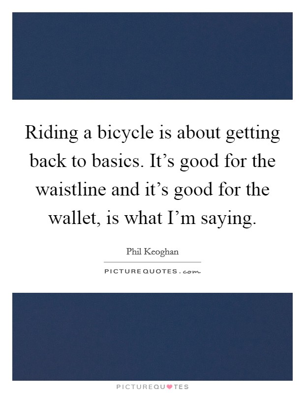 Riding a bicycle is about getting back to basics. It's good for the waistline and it's good for the wallet, is what I'm saying Picture Quote #1