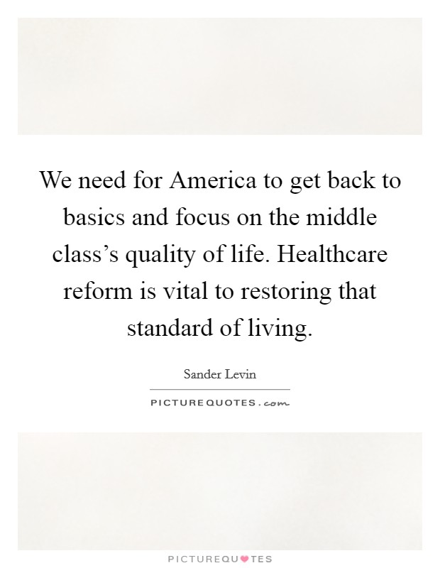 We need for America to get back to basics and focus on the middle class's quality of life. Healthcare reform is vital to restoring that standard of living Picture Quote #1