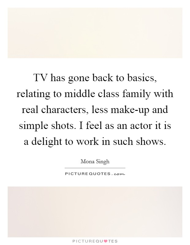 TV has gone back to basics, relating to middle class family with real characters, less make-up and simple shots. I feel as an actor it is a delight to work in such shows Picture Quote #1
