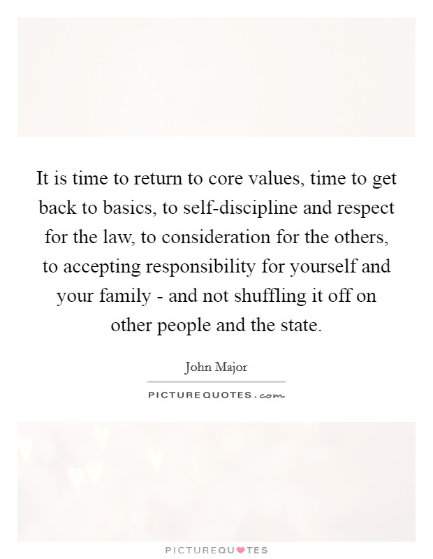 It is time to return to core values, time to get back to basics, to self-discipline and respect for the law, to consideration for the others, to accepting responsibility for yourself and your family - and not shuffling it off on other people and the state Picture Quote #1