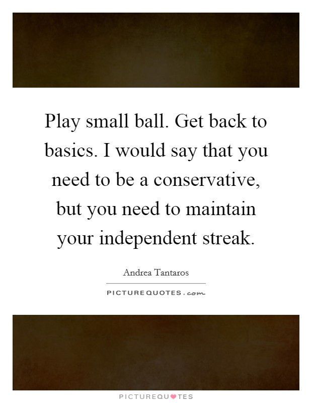 Play small ball. Get back to basics. I would say that you need to be a conservative, but you need to maintain your independent streak Picture Quote #1