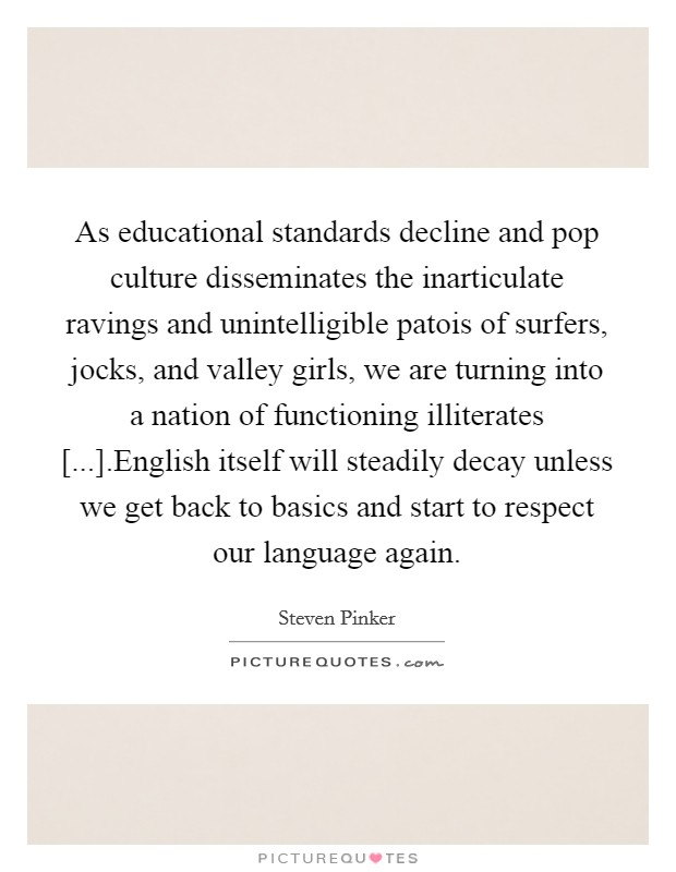 As educational standards decline and pop culture disseminates the inarticulate ravings and unintelligible patois of surfers, jocks, and valley girls, we are turning into a nation of functioning illiterates [...].English itself will steadily decay unless we get back to basics and start to respect our language again Picture Quote #1
