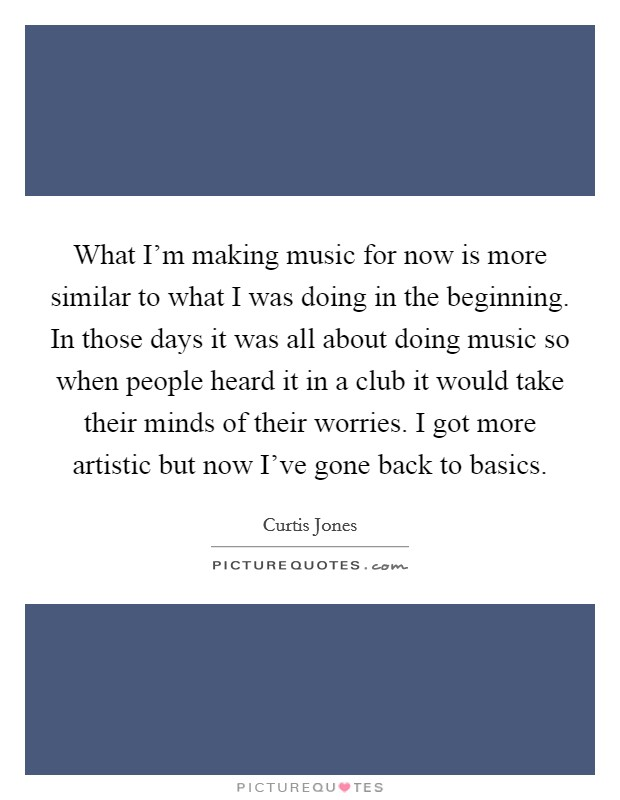 What I'm making music for now is more similar to what I was doing in the beginning. In those days it was all about doing music so when people heard it in a club it would take their minds of their worries. I got more artistic but now I've gone back to basics Picture Quote #1