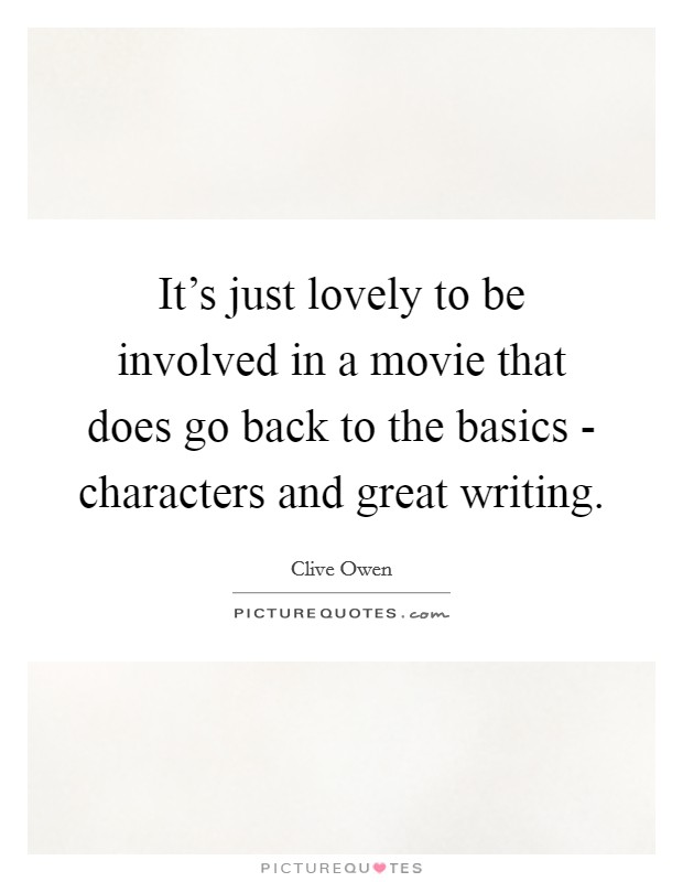 It's just lovely to be involved in a movie that does go back to the basics - characters and great writing Picture Quote #1